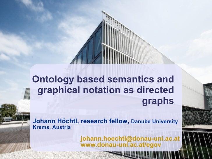 Ontology based semantics and graphical notation as directed graphs Johann Höchtl, research fellow,  Danube University Krem...