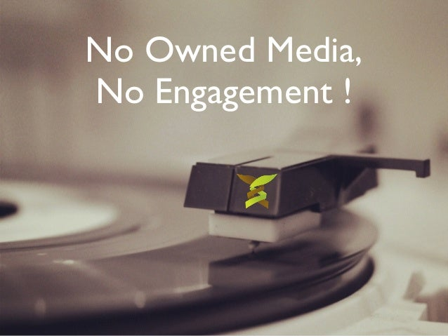No Owned Media,  No Engagement !