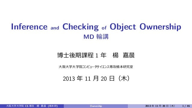 Inference  and  Checking  of  Object Ownership  MD 輪講 博⼠後期課程 1 年  楊 嘉晨  ⼤阪⼤学⼤学院コンピュータサイエンス専攻楠本研究室  2013 年 11 ⽉ 20 ⽇(⽊)  ⼤阪...