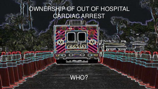 OWNERSHIP OF OUT OF HOSPITAL CARDIAC ARREST WHO?