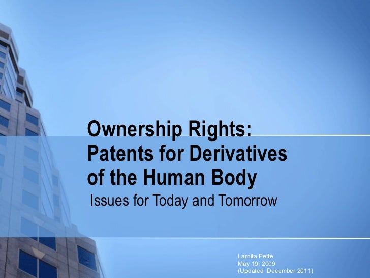 Ownership Rights: Patents for Derivatives  of the Human Body Issues for Today and Tomorrow Larnita Pette May 19, 2009  (Up...