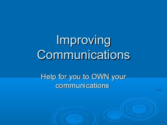 ImprovingImproving CommunicationsCommunications Help for you to OWN yourHelp for you to OWN your communicationscommunicati...