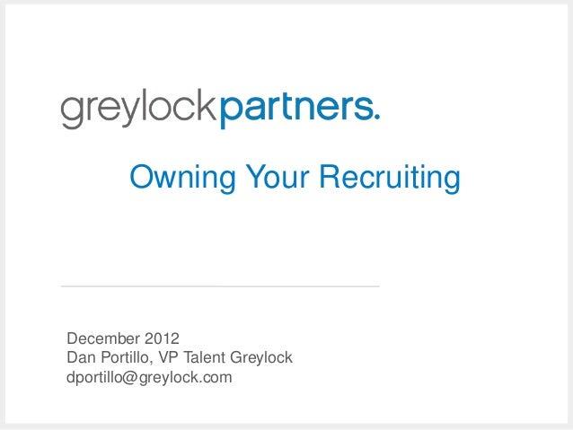 Owning Your RecruitingDecember 2012Dan Portillo, VP Talent Greylockdportillo@greylock.com