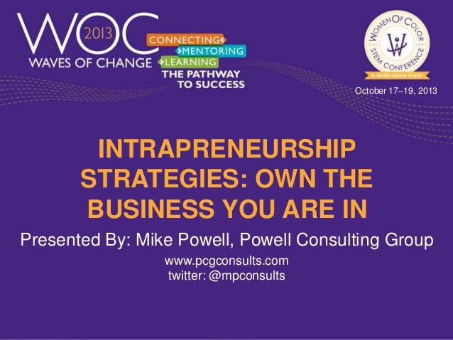October 17–19, 2013  INTRAPRENEURSHIP STRATEGIES: OWN THE BUSINESS YOU ARE IN Presented By: Mike Powell, Powell Consulting...