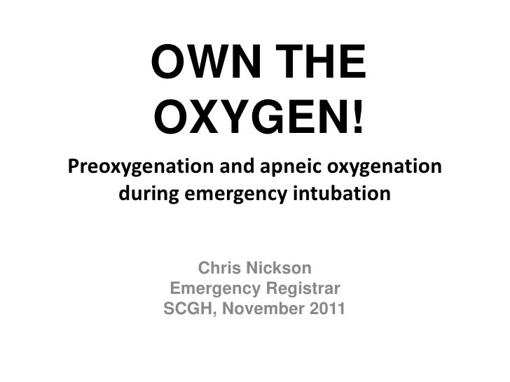 OWN THE        OXYGEN!Preoxygenation and apneic oxygenation     during emergency intubation            Chris Nickson      ...