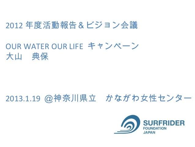 2012 年度活動報告&ビジョン会議OUR WATER OUR LIFE キャンペーン大山 典保2013.1.19 @神奈川県立 かながわ女性センター