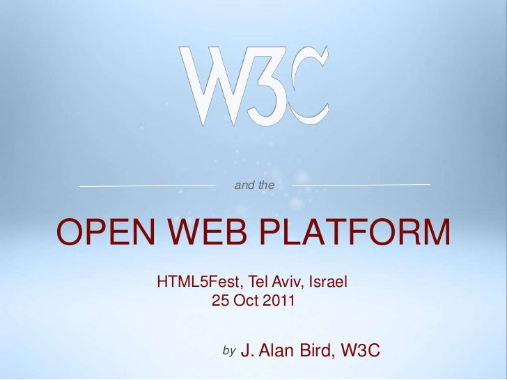 and theOPEN WEB PLATFORM    HTML5Fest, Tel Aviv, Israel         25 Oct 2011             by   J. Alan Bird, W3C