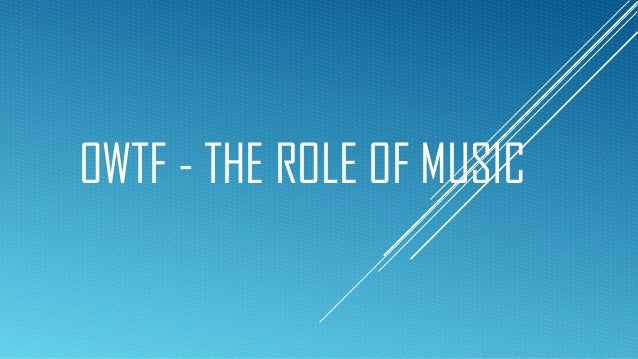 OWTF - THE ROLE OF MUSIC