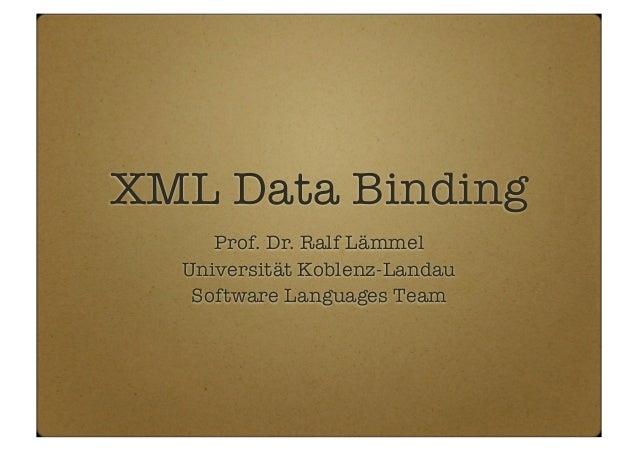 XML Data Binding Prof. Dr. Ralf Lämmel Universität Koblenz-Landau Software Languages Team