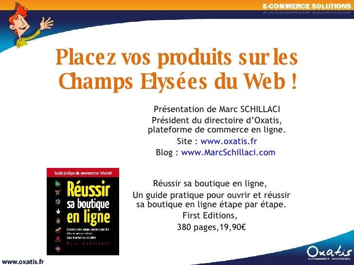 Placez vos produits sur les Champs Elysées du Web ! Présentation de Marc SCHILLACI Président du directoire d'Oxatis, plate...