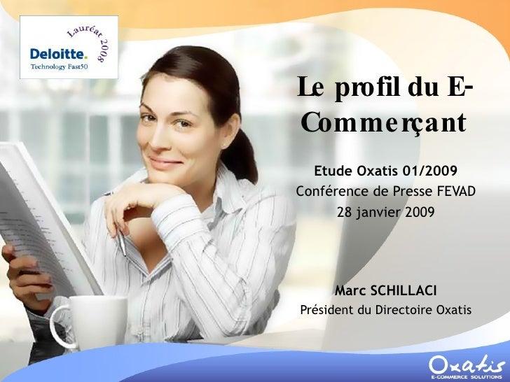 Le profil du E-Commerçant Etude Oxatis 01/2009 Conférence de Presse FEVAD 28 janvier 2009 Marc SCHILLACI Président du Dire...
