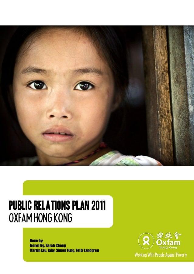 Public Relations Plan 2011 OXFAMHONGKONG Done by: Lionel Ng, Sarah Chong Martin Lau, Jaky, Simon Fung, Felix Landgren Work...