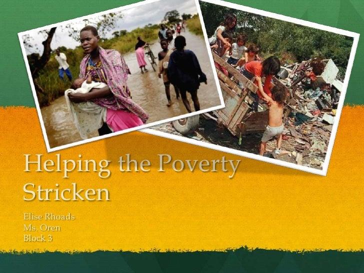 Helping the Poverty Stricken<br />Elise Rhoads<br />Ms. Oren<br />Block 3<br />