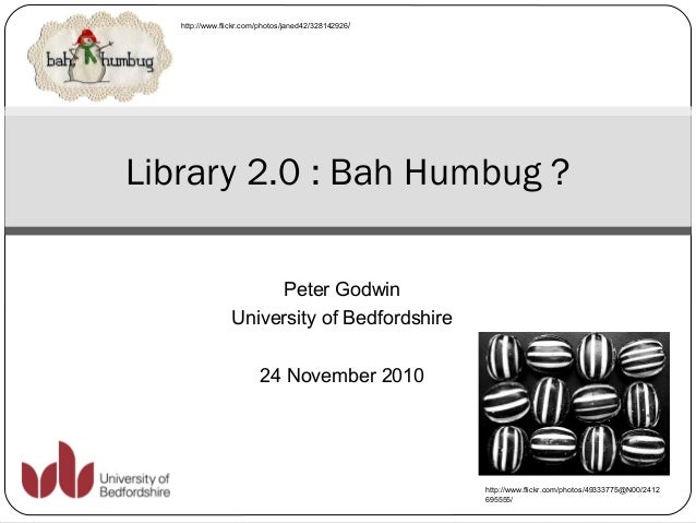 Peter Godwin University of Bedfordshire 24 November 2010 Library 2.0 : Bah Humbug ? http://www.flickr.com/photos/49333775@...