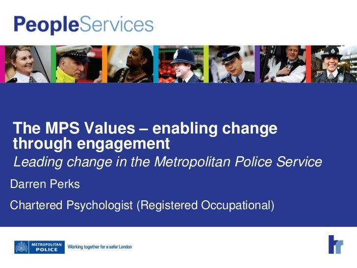 The MPS Values – enabling changethrough engagementLeading change in the Metropolitan Police ServiceDarren PerksChartered P...