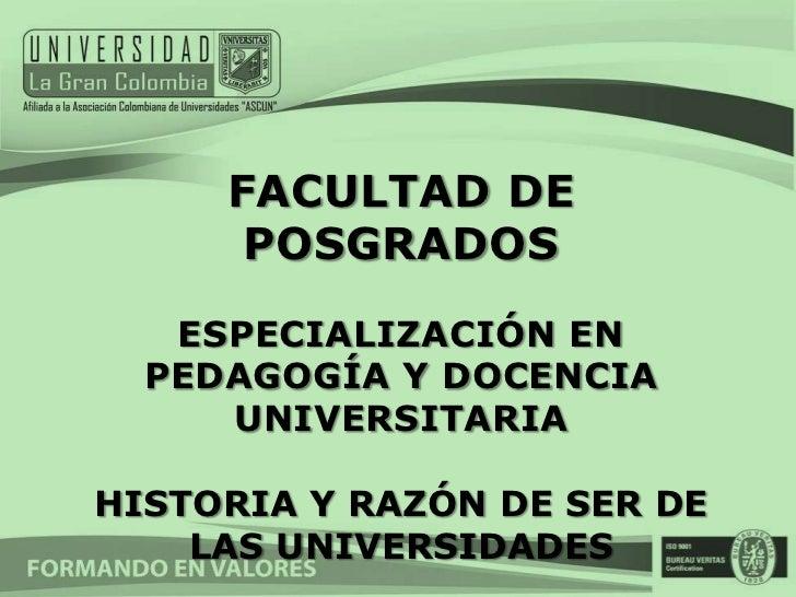FACULTAD DE      POSGRADOS   ESPECIALIZACIÓN EN  PEDAGOGÍA Y DOCENCIA     UNIVERSITARIAHISTORIA Y RAZÓN DE SER DE    LAS U...