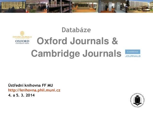 Databáze  Oxford Journals & Cambridge Journals  Ústřední knihovna FF MU http://knihovna.phil.muni.cz 4. a 5. 3. 2014