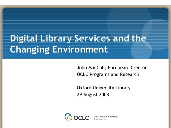 Digital Library Services and the Changing Environment John MacColl, European Director OCLC Programs and Research Oxford Un...