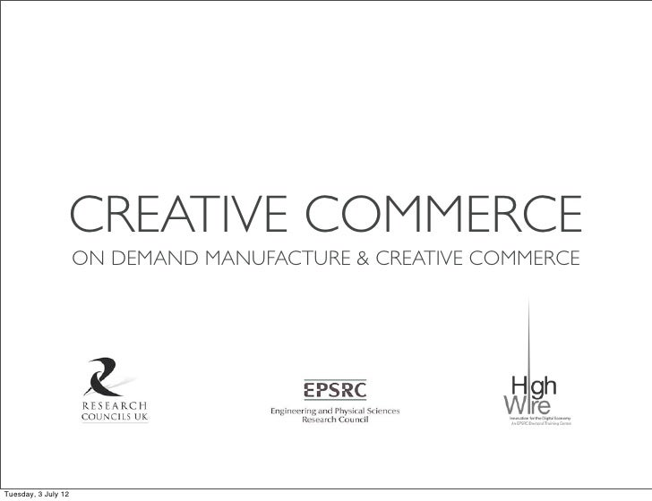 CREATIVE COMMERCE                     ON DEMAND MANUFACTURE & CREATIVE COMMERCETuesday, 3 July 12