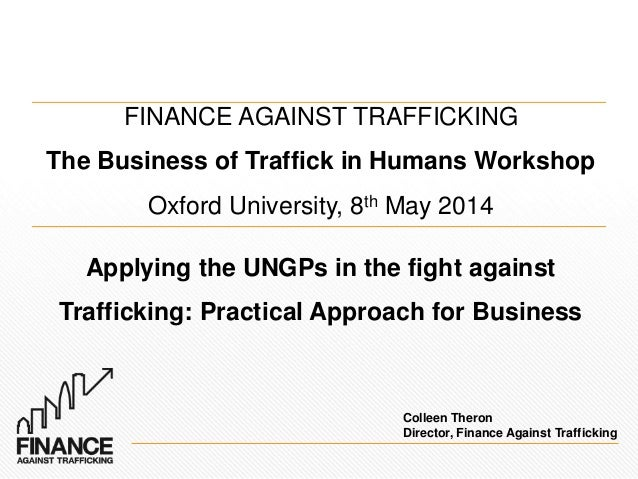 FINANCE AGAINST TRAFFICKING The Business of Traffick in Humans Workshop Oxford University, 8th May 2014 Applying the UNGPs...