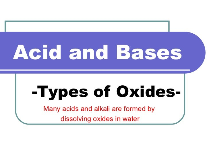 Acid and Bases -Types of Oxides- Many acids and alkali are formed by  dissolving oxides in water