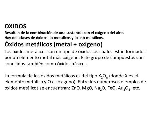 OXIDOS  Resultan de la combinación de una sustancia con el oxígeno del aire.  Hay dos clases de óxidos: lo metálicos y los...