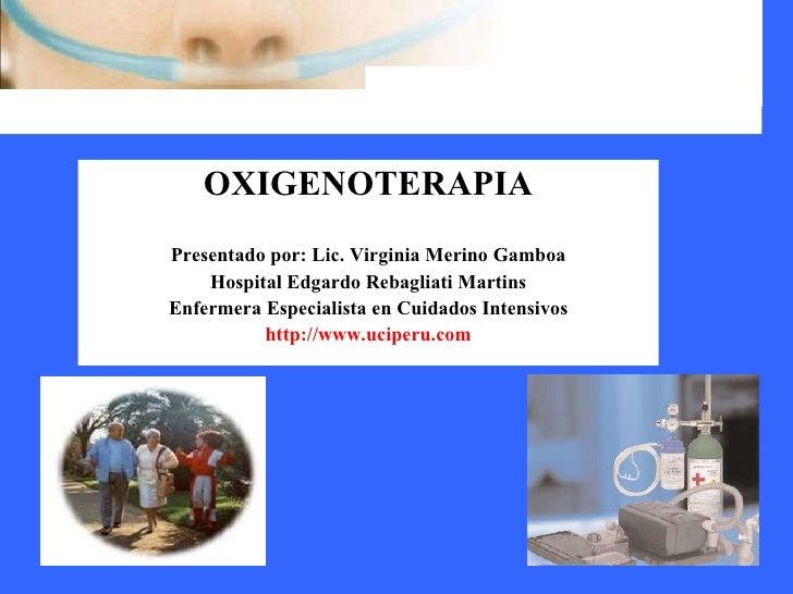 OXIGENOTERAPIA Presentado por: Lic. Virginia Merino Gamboa Hospital Edgardo Rebagliati Martins Enfermera Especialista en C...