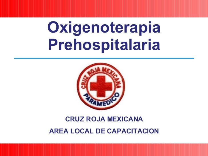CRUZ ROJA MEXICANA AREA LOCAL DE CAPACITACION Oxigenoterapia Prehospitalaria
