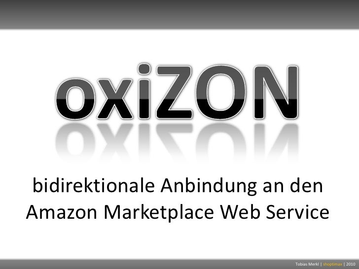 oxiZON<br />bidirektionale Anbindung an den Amazon Marketplace Web Service<br />Tobias Merkl |shoptimax| 2010<br />