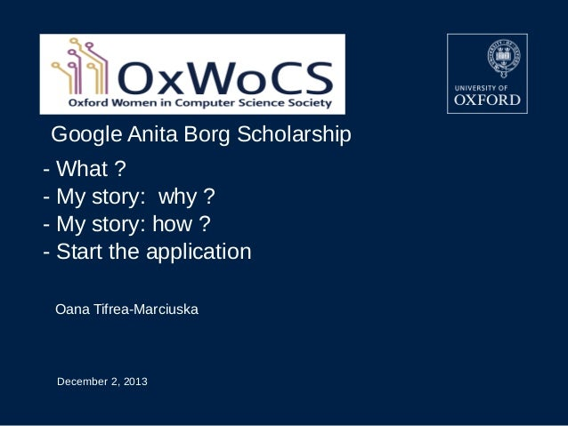 Google Anita Borg Scholarship - What ? - My story: why ? - My story: how ? - Start the application Oana Tifrea-Marciuska  ...