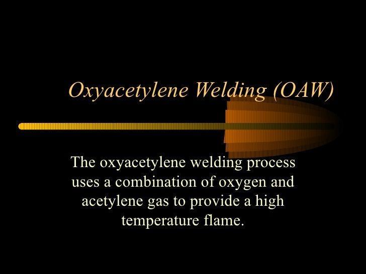 Oxyacetylene Welding (OAW) The oxyacetylene welding process uses a combination of oxygen and acetylene gas to provide a hi...