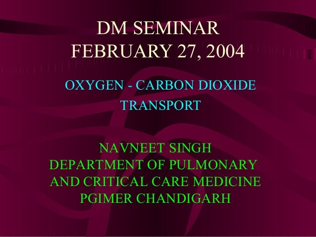 DM SEMINAR FEBRUARY 27, 2004 OXYGEN - CARBON DIOXIDE TRANSPORT NAVNEET SINGH DEPARTMENT OF PULMONARY AND CRITICAL CARE MED...