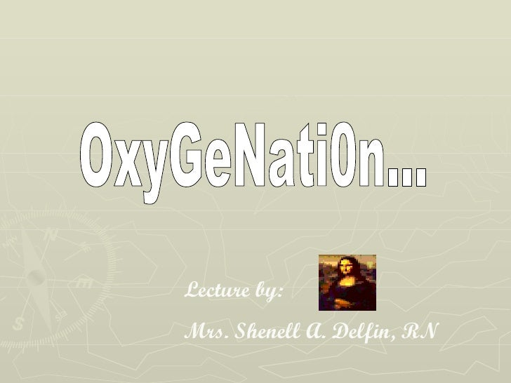 OxyGeNati0n... Lecture by:  Mrs. Shenell A. Delfin, RN