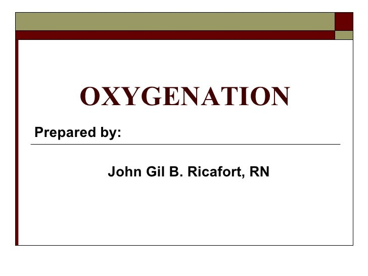 OXYGENATION Prepared by: John Gil B. Ricafort, RN