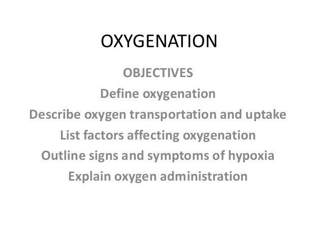 OXYGENATION                OBJECTIVES            Define oxygenationDescribe oxygen transportation and uptake    List facto...