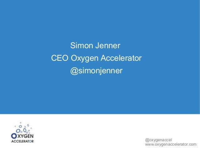 Simon JennerCEO Oxygen Accelerator    @simonjenner                         @oxygenaccel                         www.oxygen...