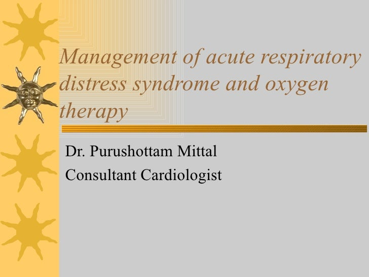 Management of acute respiratory distress syndrome and oxygen therapy Dr. Purushottam Mittal Consultant Cardiologist