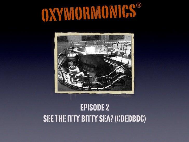 ®       RMONICS OXYMO                 EPISODE 2 SEE THE ITTY BITTY SEA? (CDEDBDC)