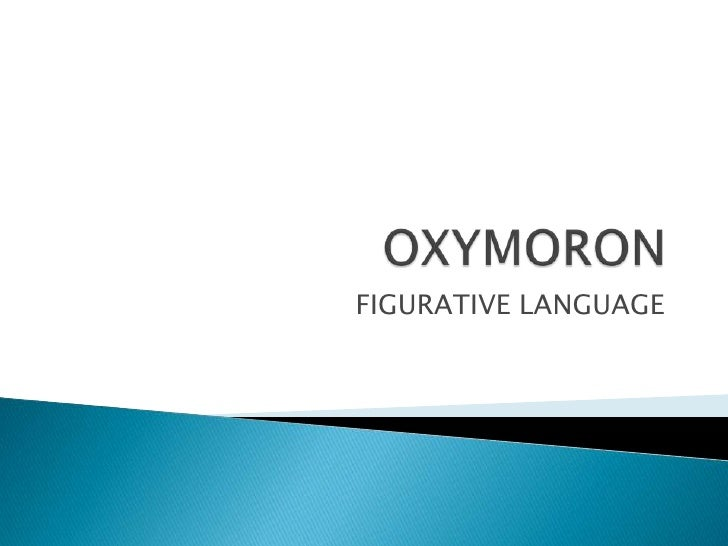 OXYMORON <br />FIGURATIVE LANGUAGE<br />