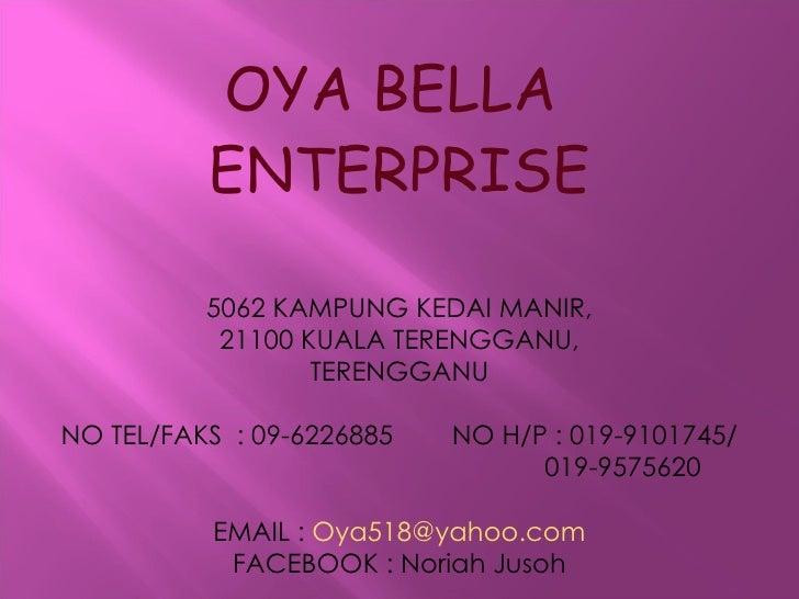 OYA BELLA  ENTERPRISE 5062 KAMPUNG KEDAI MANIR, 21100 KUALA TERENGGANU, TERENGGANU NO TEL/FAKS  : 09-6226885  NO H/P : 019...