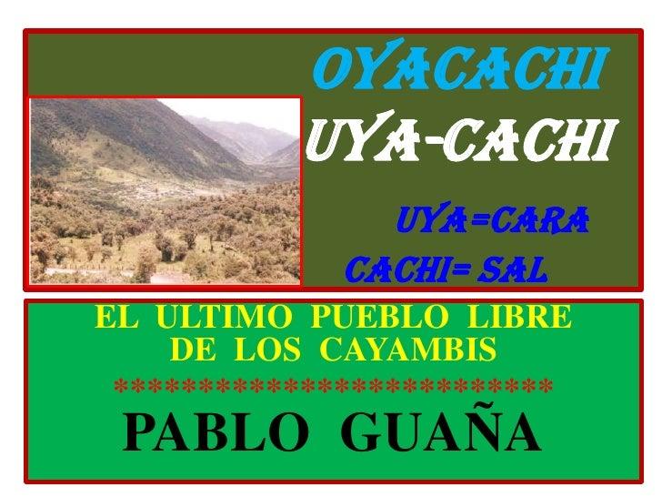 OYACACHIUYA-CACHIUYA=CARA                         CACHI= SAL<br />EL  ULTIMO  PUEBLO  LIBRE          DE  LOS  CAYAMBIS<br ...