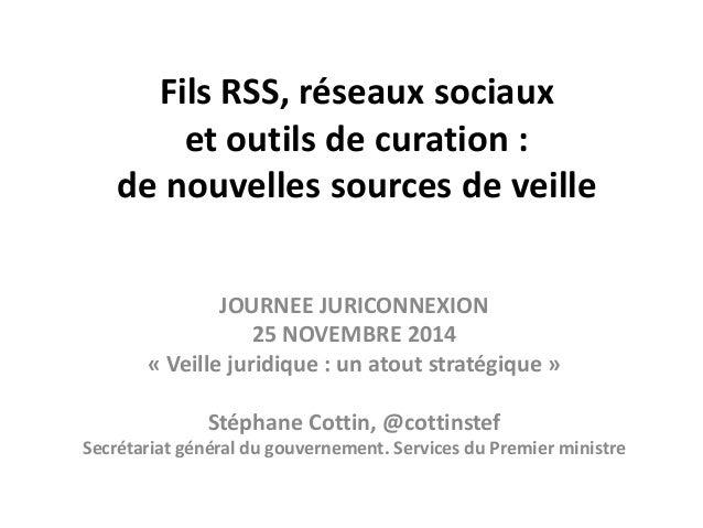 Fils RSS, réseaux sociaux  et outils de curation :  de nouvelles sources de veille  JOURNEE JURICONNEXION  25 NOVEMBRE 201...