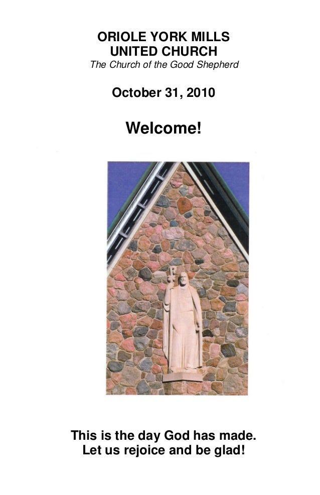 ORIOLE YORK MILLS UNITED CHURCH The Church of the Good Shepherd October 31, 2010 Welcome! This is the day God has made. Le...