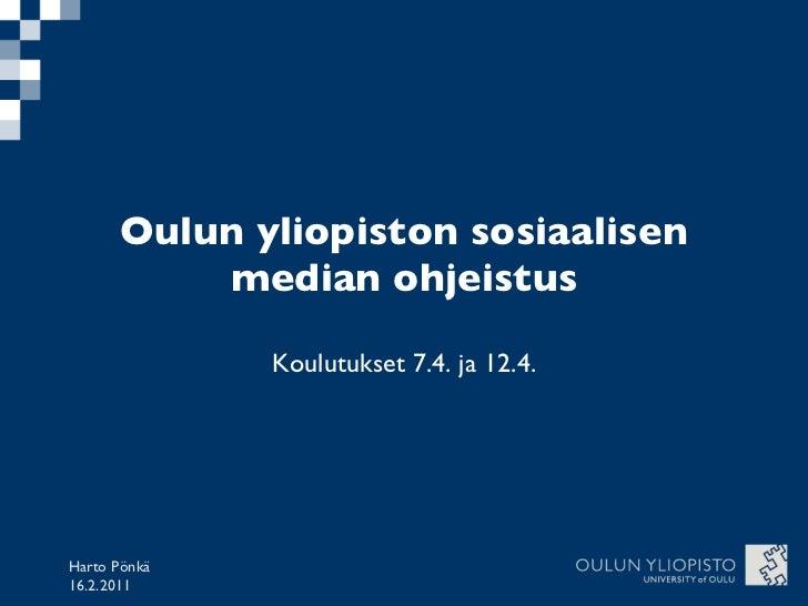Oulun yliopiston sosiaalisen median ohjeistus Koulutukset 7.4. ja 12.4. Harto Pönkä 16.2.2011