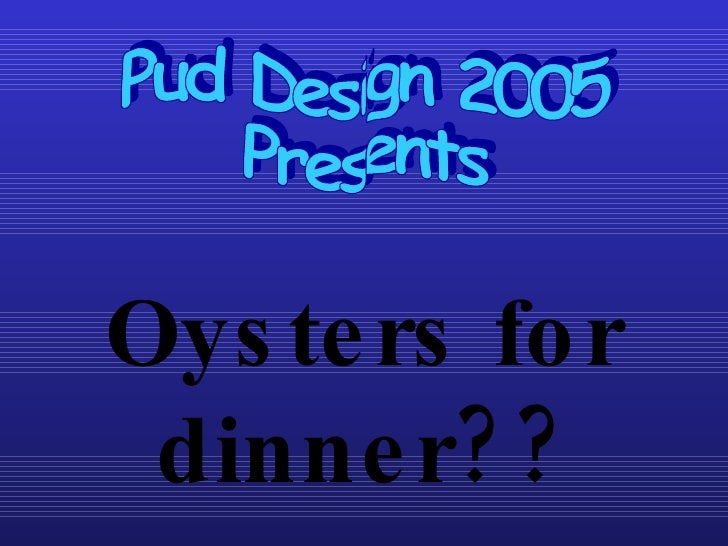 Oysters for dinner?? Pud Design 2005 Presents