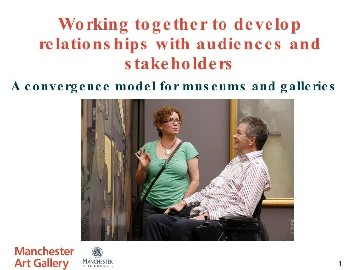 Working together to develop relationships with audiences and stakeholders A convergence model for museums and galleries