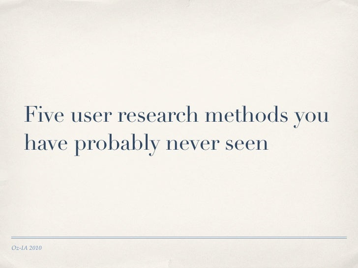 Five user research methods you     have probably never seen    Oz-IA 2010