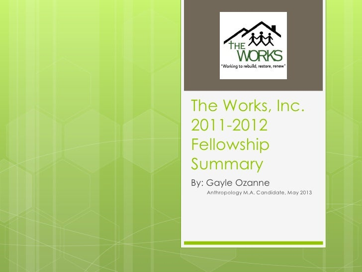 The Works, Inc.2011-2012FellowshipSummaryBy: Gayle Ozanne   Anthropology M.A. Candidate, May 2013