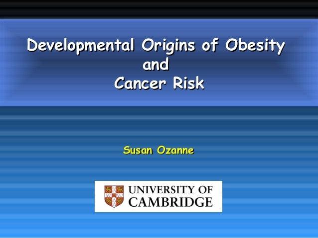 Susan OzanneSusan OzanneDevelopmental Origins of ObesityDevelopmental Origins of ObesityandandCancer RiskCancer Risk