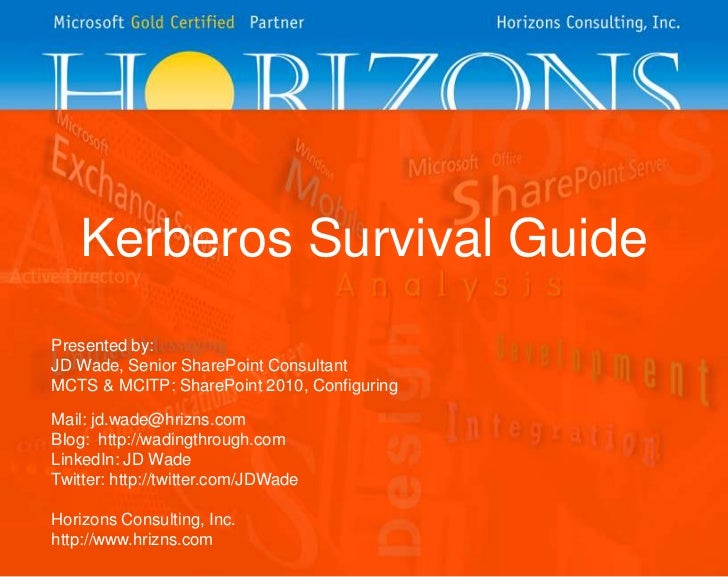 Kerberos Survival GuidePresented by:JD Wade, Senior SharePoint ConsultantMCTS & MCITP: SharePoint 2010, ConfiguringMail: j...